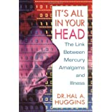 It's All in Your Head: Link Between Mercury Amalgams and Illnessby Hal A. Huggins