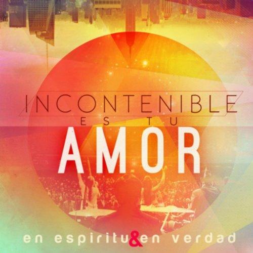 Incontenible Es Tu Amor En Espiritu Y En Verdad