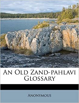 An Old Zand-pahlavi Glossary: Anonymous: 9781175445186