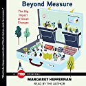 Beyond Measure: The Big Impact of Small Changes (       UNABRIDGED) by Margaret Heffernan Narrated by Margaret Heffernan
