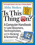 Is This Thing On?, revised edition: A Computer Handbook for Late Bloomers, Technophobes, and the Kicking and Screaming