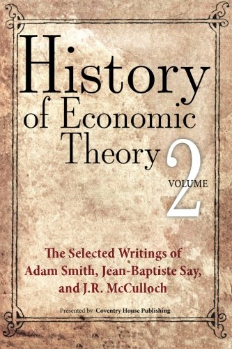 History of Economic Theory: The Selected Writings of Adam Smith, Jean-Baptiste Say, and J.R. McCulloch (Volume 2)