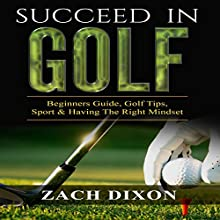 Succeed in Golf: Beginners Guide, Golf Tips, Sport & Having the Right Mindset (       UNABRIDGED) by Zach Dixon Narrated by Mutt Rogers