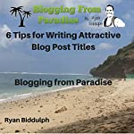 6 Tips for Writing Attractive Blog Post Titles: Blogging from Paradise | Ryan Biddulph