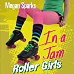 In a Jam: Roller Girls, Book 3 | Megan Sparks