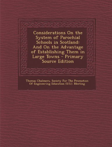 Considerations on the System of Parochial Schools in Scotland: And on the Advantage of Establishing Them in Large Towns