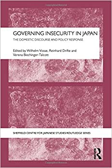 Governing Insecurity In Japan: The Domestic Discourse And Policy Response (Sheffield Centre For Japanese Studies/Routledge Series)