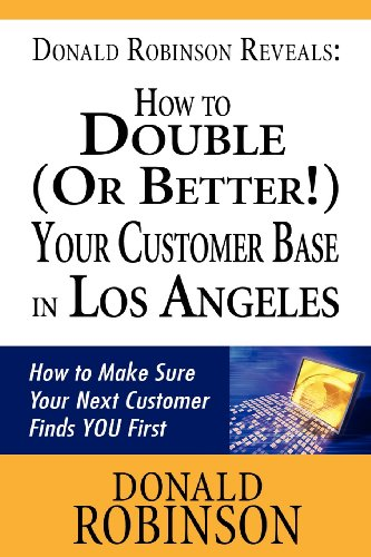 Donald Robinson Reveals: How To Double (Or Better!) Your Customer Base In Los An: How To Make Sure Your Next Customer Finds You First