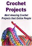 Crochet:  Crochet Projects:  Most Amazing Crochet Projects that Entice People: (Crochet - Crochet for Beginners - Crochet Patterns - Crochet Projects - Knitting)