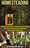 Homesteading: A Beginners Guide to Urban Homesteading and How to Become Self-Sufficient with Organic Gardening (Homesteading Handbook, Urban Homesteading, ... Gardening, Square foot gardening,)