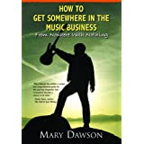 How to Get Somewhere in the Music Business: From Nowhere with Nothing ~ Mary Dawson