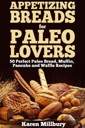 Appetizing Breads for Paleo Lovers 50 Perfect Paleo Bread, Muffin, Pancake and Waffle Recipes by Karen Millbury