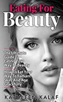 Eating For Beauty: The Ultimate Guide To Eating Your Way To Beauty-How To Eat Your Way To Radiant Skin, And Age Gracefully (Eating for Beauty, Beauty Detox, ... Eat Nourish Glow Book 1) (English Edition)