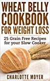 WHEAT BELLY: SLOW COOKER: Cookbook of 25 Grain Free Recipes for Weight Loss (Weight Loss, Low Carb, Grain Free,Healthy) (Gluten Free, Low Fat, Quick & Easy)