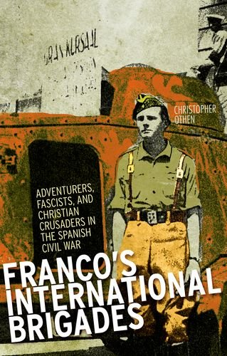 Franco's International Brigades: Adventurers, Fascists, and Christian Crusaders in the Spanish Civil War