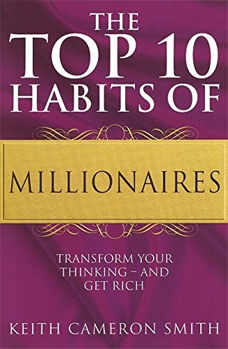 The Top 10 Habits of Millionaires: A Simple Path to Wealth and Fulfillment: Transform Your Thinking, by Keith Cameron Smith
