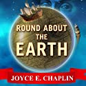 Round About the Earth: Circumnavigation from Magellan to Orbit (       UNABRIDGED) by Joyce E. Chaplin Narrated by Joyce Bean