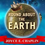 Round About the Earth: Circumnavigation from Magellan to Orbit | Joyce E. Chaplin