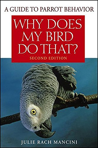 Why Does My Bird Do That: A Guide to Parrot Behavior