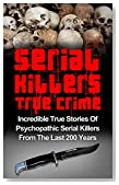 Serial Killers True Crime: Incredible True Stories of Psychopathic Serial Killers From The Last 200 Years: True Crime Killers (True Crime Stories, Cold Cases True Crime, Serial Killers, True Crime)