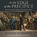 At the Edge of the Precipice: Henry Clay and the Compromise That Saved the Union (       UNABRIDGED) by Robert V. Remini Narrated by William Hughes