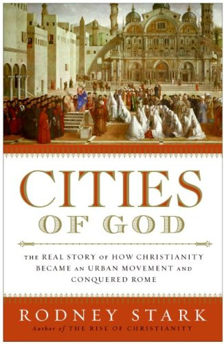 Cities of God: The Real Story of How Christianity Became an Urban Movement and Conquered Rome, Rodney Stark