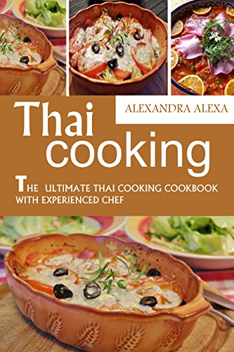 Thai Cooking: The Ultimate Thai Cooking Cookbook with Experienced Chef: Enjoy The Top Rated Recipes by Alexandra Alexa