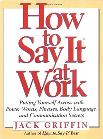 How to Say It At Work: Putting Yourself Across with Power Words, Phrases, Body Language, and Communication Secrets