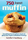 750 Best Muffin Recipes: Everything from breakfast classics to gluten-free, vegan and coffeehouse favorites