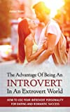 img - for The Advantage of Being an Introvert in an Extrovert World - How to Use Your Introverted Personality for Dating and Romantic Success book / textbook / text book