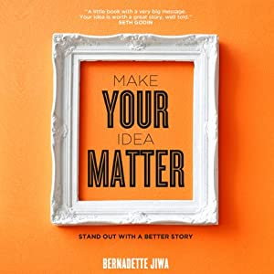 Make Your Idea Matter: Stand Out with a Better Story | [Bernadette Jiwa]
