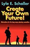 Create Your Own Future!: Alternatives for the Long-Range Planning Committee (0687098467) by Schaller, Lyle E