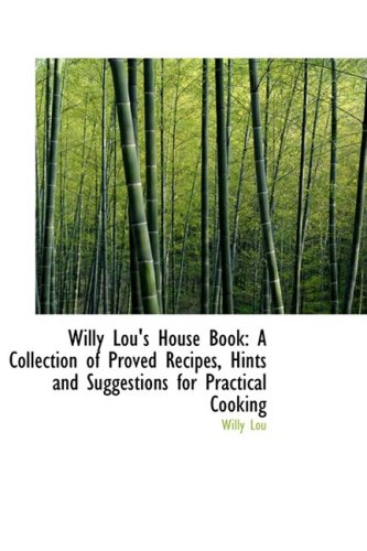 Willy Lou's House Book: A Collection of Proved Recipes, Hints and Suggestions for Practical Cooking