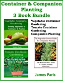 Container & Companion Planting: 3 Book Bundle Vegetable Container Gardening; Tomato Container Gardening; The Vegetable Growers Guide To Companion Planting