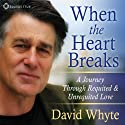 When the Heart Breaks: A Journey Through Requited and Unrequited Love  by David Whyte Narrated by David Whyte