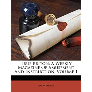 True Briton: A Weekly Magazine Of Amusement And Instruction, Volume 1