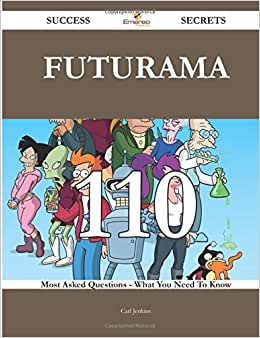 Futurama 110 Success Secrets - 110 Most Asked Questions On Futurama - What You Need To Know