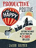 Productive, Positive, and Happy: Start Getting the Most Out of Your Life in 21 Days or Less!