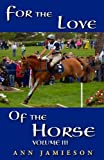 For the Love of the Horse, Volume III - A Selection of True Horse Stories