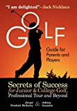 Golf Guide For Parents And Players: Secrets Of Success For Junior And College Golf, The Pro Tour And Beyond