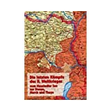 Die letzten Kämpfe des II. Weltkrieges vom Neusiedler See zur Donau, March und Thaya: 2. SS Panzerkorps - 8. Deutsche...