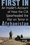 First In: An Insider's Account of How the CIA Spearheaded the War on Terror in Afghanistan