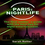Paris: Nightlife: The Final Insider's Guide Written by Locals In-the-Know with the Best Tips for Night Entertainment | Sarah Retter