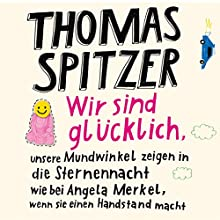 Wir sind glücklich, unsere Mundwinkel zeigen in die Sternennacht wie bei Angela Merkel, wenn sie einen Handstand macht Hörbuch von Thomas Spitzer Gesprochen von: Thomas Spitzer
