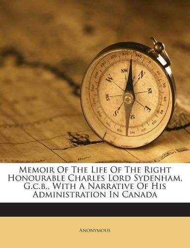 Memoir Of The Life Of The Right Honourable Charles Lord Sydenham, G.c.b., With A Narrative Of His Administration In Canada