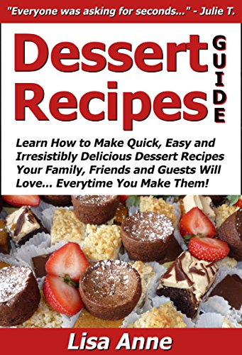 Lisa Anne - Dessert Recipes Guide: Learn How to Make Quick, Easy & Irresistibly Delicious Dessert Recipes Your Family, Friends & Guests Will Love... Everytime You Make Them! (#1 Best Selling Dessert Cookbooks)