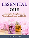 Essential Oils - Amazing Lifelong Secrets for Weight Loss, Beauty and Health