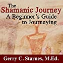 The Shamanic Journey: A Beginner's Guide to Journeying Audiobook by Gerry Starnes Narrated by Charles Henderson Norman