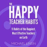 The Happy Teacher Habits: 11 Habits of the Happiest, Most Effective Teachers on Earth | Michael Linsin