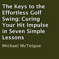 The Keys to the Effortless Golf Swing: Curing Your Hit Impulse in Seven Simple Lessons (       UNABRIDGED) by Michael McTeigue Narrated by Rob Shamblin